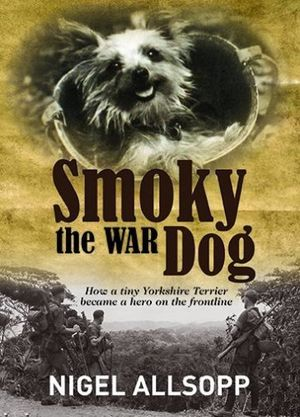 Smoky the War Dog : How a Tiny Yorkshire Terrier Became a Hero on the Front Line - Nigel Allsopp