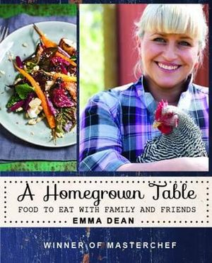 A Homegrown Table : Food to Eat with Family and Friends - Emma Dean