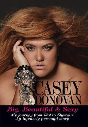 Big, Beautiful and Sexy : My Journey from Idol to Showgirl - an Intensely Personal Story - Casey Donovan