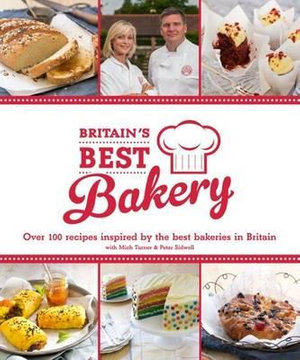 Britain's Best Bakery : Over 100 Recipes Inspired by the Best Bakeries in Britain with Mich Turner & Peter Sidwell