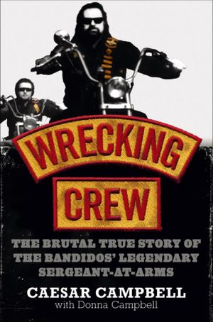 Wrecking Crew : The Brutal True Story of the Bandidos' Legendary Sergeant-at-Arms - Caesar Campbell
