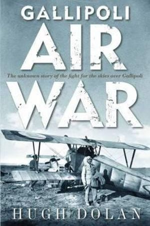 Gallipoli Air War : The Unknown Story of the Fight for the Skies Over Gallipoli - Hugh Dolan