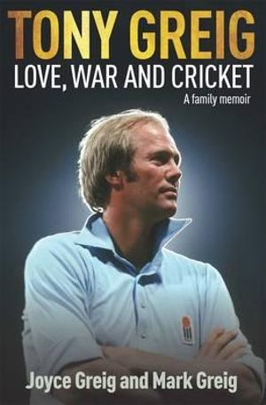 Tony Greig: Love, War and Cricket : A Family Memoir - Mark Greig