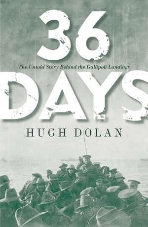 36 Days : The Untold Story Behind the Gallipoli Landings - Hugh Dolan
