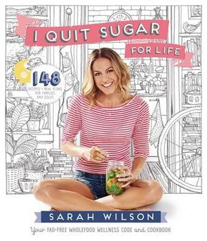 I Quit Sugar for Life - Signed Copies Available Now : 148 Recipes + Meal Plans for Families and Solos - Sarah Wilson