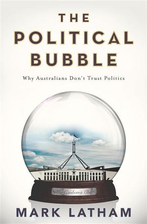 The Political Bubble : Why Australians Don't Trust Politics - Mark Latham