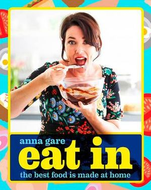 Eat In : The Best Food is Made at Home - Anna Gare