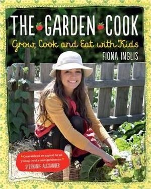 The Garden Cook : Grow, Cook and Eat with Kids - Fiona Inglis