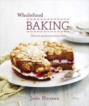 Wholefood Baking : Wholesome Ingredients for Delicious Results - Jude Blereau