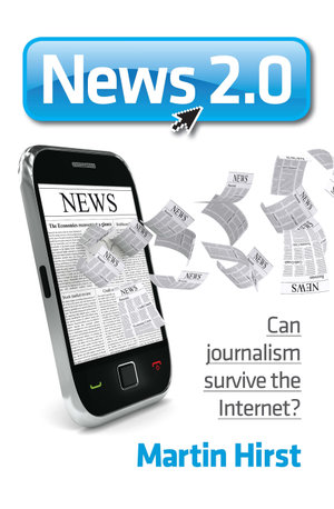 News 2.0 : Can journalism survive the Internet? - Martin Hirst