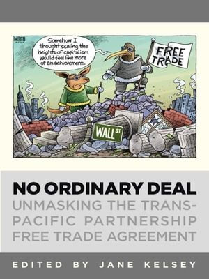 No Ordinary Deal : Unmasking the The Trans-Pacific Partnership Free Trade Agreement - Jane Kelsey