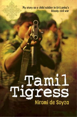 Tamil Tigress : My Story as a Child Soldier in Sri Lanka's Bloody Civil War - Niromi De De Soyza