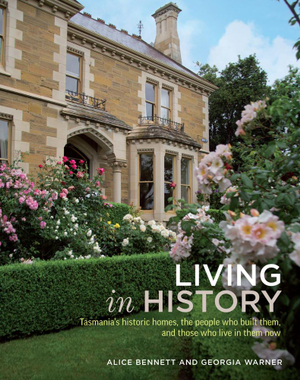 Living in History : Tasmania's historic homes, the people who built them, and those who live in them now - Alice Bennett