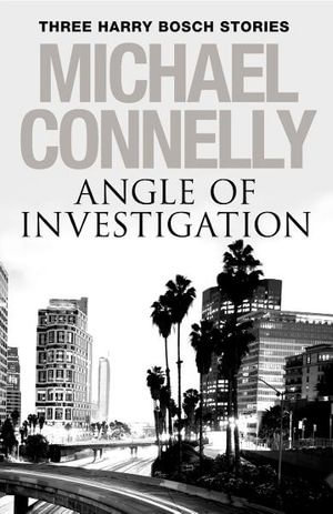 Angle of Investigation : Three Harry Bosch Stories - Michael Connelly