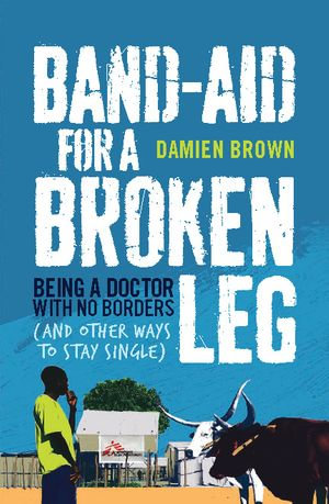 Band-Aid for a Broken Leg : Being a Doctor with No Borders (and Other Ways to Stay Single) - Damien Brown
