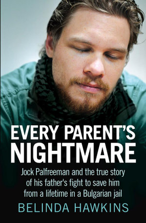 Every Parent's Nightmare : Jock Palfreeman and the True Story of His Father's Fight to Save Him from a Lifetime in a Bulgarian Jail - Belinda Hawkins