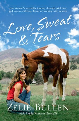 Love, Sweat and Tears : One Woman's Incredible Journey Through Grief, Fear and Loss to a Lifelong Dream of Working with Animals - Zelie Bullen