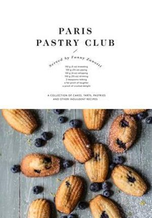 Paris Pastry Club : A Collection of Cakes, Tarts, Pastries and Other Indulgent Recipes - Fanny Zanotti