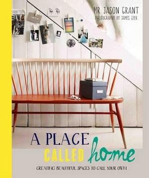 A Place Called Home : Creating Beautiful Spaces to Call Your Own - Jason Grant