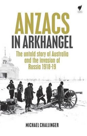 Anzacs in Arkhangel : The Untold Story of Australia and the Invasion of Russia 1918-19 - Michael Challinger
