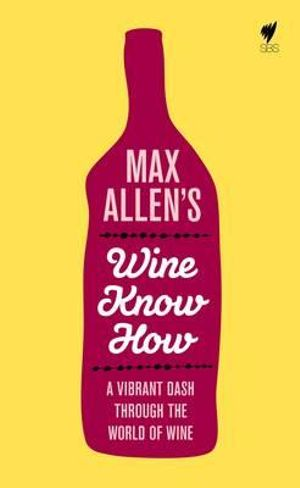 Max Allen's Wine Know How : A Vibrant Dash Through the World of Wine - Max Allen