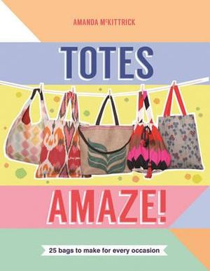 Totes Amaze! : 25 Bags to Make for Every Occasion - Amanda McKittrick