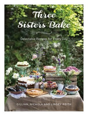 Three Sisters Bake : Delectable Recipes for Every Day - Gillian Reith