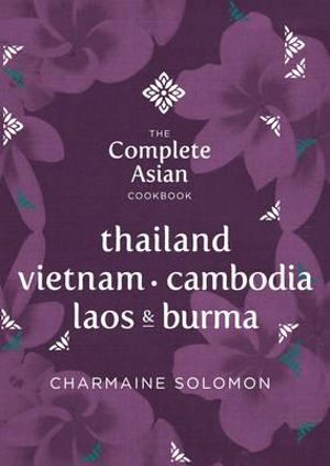The Complete Asian Cookbook - Thailand, Burma, Cambodia, Laos and Vietnam : Complete Asian Cookbook Series - Charmaine Solomon