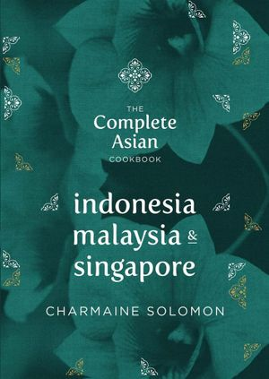 The Complete Asian Cookbook - Indonesia, Malaysia and Singapore : Complete Asian Cookbook - Charmaine Solomon