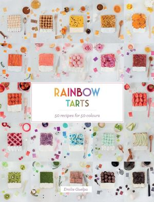 Rainbow Tarts : 50 Recipes for 50 Colours - Emilie Guelpa