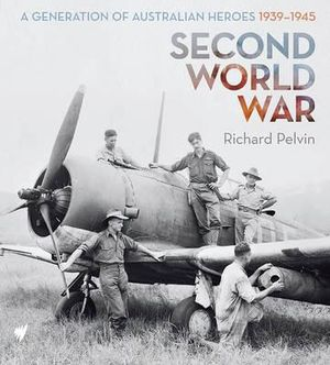 Second World War : A Generation of Australian Heroes 1939-1945 - Richard Pelvin
