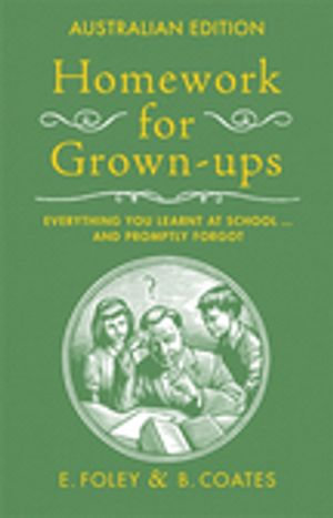 Homework For Grown-Ups, Australian Edition : Everything You Learnt at School and Promptly Forgot - B Coates