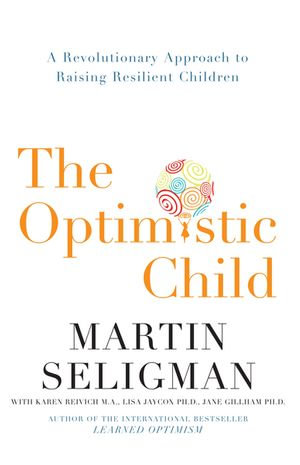 The Optimistic Child : A Revolutionary Approach to Raising Resilient Children - Martin Seligman