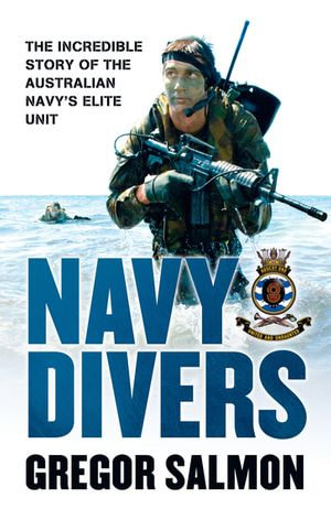 Navy Divers : The Incredible Story of the Australian Navy's Elite Unit - Gregor Salmon