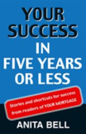 Your Success In Five Years Or Less : Stories And Shortcuts from Readers of Your Mortgage - Anita Bell