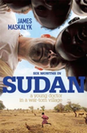 Six Months In Sudan : A Young Doctor in a War-Torn Village - James Maskalyk