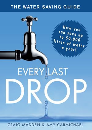 Every Last Drop : The Water Saving Guide - Craig Madden