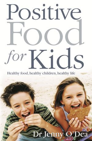 Positive Food for Kids : Healthy Food, Healthy Children, Healthy Life - Jenny O'Dea