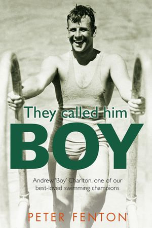 They Called Him Boy : Andrew 'Boy' Charlton, One of Our Best-Loved Swimming Champions - Peter Fenton