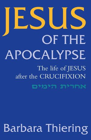 Jesus of the Apocalypse : The Life of Jesus After the Crucifixion - Barbara Thiering