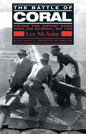 The Battle Of Coral : Vietnam Fire Support Bases Coral and Balmoral, May 1968 - Lex McAulay