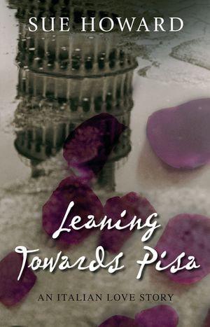 Leaning Towards Pisa : An Italian Love Story - Sue Howard