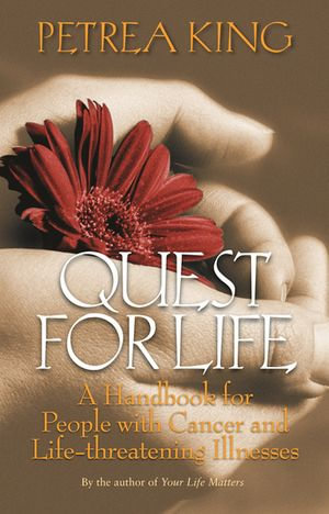 Quest For Life : A Handbook for People with Cancer and Life-Threatening Illnesses - Petrea King