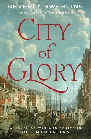 City Of Glory : A Novel of War and Desire in Old Manhattan - Beverly Swerling