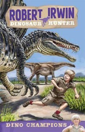 Dino Champions : Robert Irwin, Dinosaur Hunter Series : Book 6 - Robert Irwin