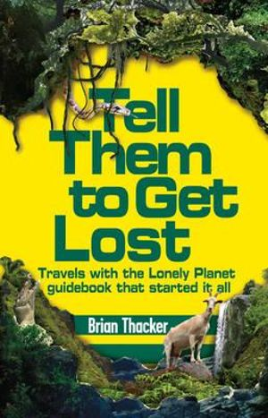Tell Them To Get Lost : Travels with the Lonely Planet Guidebook That Started It All - Brian Thacker