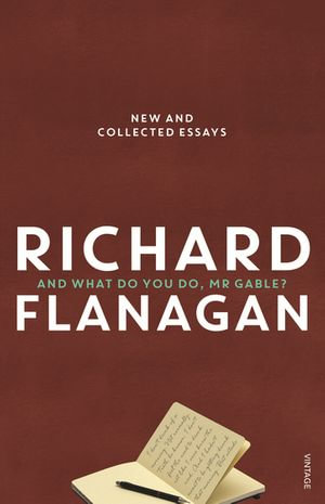 And What Do You Do, Mr Gable? : Short Pieces - Richard Flanagan