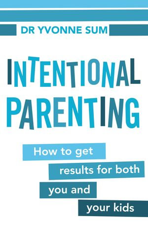 Intentional Parenting : How to Get Results for Both You and Your Kids - Yvonne Sum