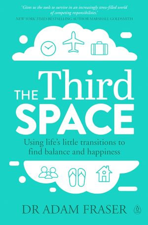 The Third Space : Using Life's Little Transitions to find Balance and Happiness - Adam Fraser