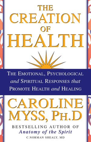 The Creation of Health : The Emotional, Psychological, and Spiritual Responses that Promote Health and Healing - Caroline Myss